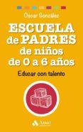 ESCUELA DE PADRES DE NIÑOS DE 0 A 6 AÑOS: EDUCAR CON TALENTO di GONZALEZ VAZQUEZ, OSCAR