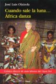 CUANDO SALE LA LUNA... AFRICA DANZA: CRONICA DIRECTA SOBRE LA LAB OR DEL OPUS DEI di OLAIZOLA SARRIA, JOSE LUIS