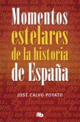 MOMENTOS ESTELARES DE LA HISTORIA DE ESPAÑA de CALVO POYATO, JOSE
