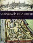 CARTOGRAFIA DE LA CIUDAD: DESDE LA ANTIGUEDAD HASTA EL SIGLO XX di VV.AA.