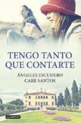TENGO TANTO QUE CONTARTE de SANTOS, CARE  ESCUDERO, ANGELES