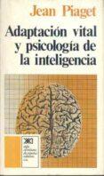 ADAPTACION VITAL Y PSICOLOGIA DE LA INTELIGENCIA: SELECCION ORGAN ICA Y FENOCOPIA (5ª ED.) de PIAGET, JEAN