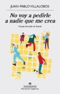 NO VOY A PEDIRLE A NADIE QUE ME CREA (PREMIO HERRALDE DE NOVELA) di VILLALOBOS, JUAN PABLO