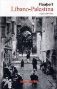 LIBANO-PALESTINA: VIAJE A ORIENTE de FLAUBERT, GUSTAVE