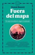 FUERA DE MAPA: UN VIAJE EXTRAORDINARIO A LUGARES INEXPLORADOS di BONNETT, ALASTAIR