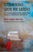 CONFIESO QUE HE LEIDO: 101 COMENTARIOS SOBRE LITERATURA GALLEGA, ESPAÑOLA Y UNIVESAL di LOPEZ-BARXAS, PACO
