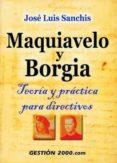 MAQUIAVELO Y BORGIA: TEORIA Y PRACTICA PARA DIRECTIVOS di SANCHIS, JOSE LUIS