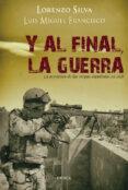 Y AL FINAL, LA GUERRA: LA AVENTURA DE LAS TROPAS ESPAÑOLAS EN IRA K de SILVA, LORENZO  FRANCISCO, LUIS MIGUEL