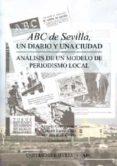 ABC DE SEVILLA, UN DIARIO Y UNA CIUDAD: ANALISIS DE UN MODELO DE PERIODISMO LOCAL de CHECA GODOY, ANTONIO  ESPEJO CALA, CARMEN