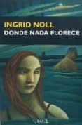 DONDE NADA FLORECE di NOLL, INGRID