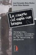 LA MUERTE DEL ESPIA CON BRAGAS: FALANGISTAS, POLICIAS, MILITARES Y AGENTES SECRETOS EN LA BARCELONA DE POSGUERRA di TEBAR HURTADO, JAVIER
