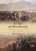 EL SUR EN REVOLUCION: LA INSURGENCIA EN EL RIO DE LA PLATA, CHILE Y EL ALTO PERU di CHUST, MANUEL