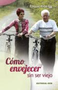 COMO ENVEJECER SIN SER VIEJO: AÑADIR AÑOS A LA VIDA Y VIDA A LOS AÑOS de ANDER-EGG, EZEQUIEL