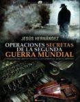 OPERACIONES SECRETAS DE LA SEGUNDA GUERRA MUNDIAL: CONSPIRACIONES , AGENTES SECRETOS, GOLPES Y SABOTAJES de HERNANDEZ, JESUS