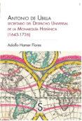 ANTONIO DE UBILLA, SECRETARIO DEL DESPACHO UNIVERSAL DE LA MONARQUIA HISPANICA (1643-1726) di HAMER FLORES, ADOLFO