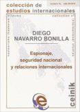 ESPIONAJE, SEGURIDAD NACIONAL Y RELACIONES INTERNACIONALES di NAVARRO BONILLA, DIEGO