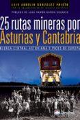 25 RUTAS MINERAS POR ASTURIAS Y CANTABRIA: CUENCA CENTRAL ASTURIA NA Y PICOS DE EUROPA de GONZALEZ PRIETO, LUIS AURELIO