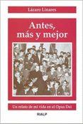ANTES, MAS Y MEJOR: UN RELATO DE MI VIDA EN EL OPUS DEI di LINARES, LAZARO