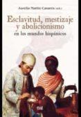 EXCLAVITUD, MESTIZAJE Y ABOLICIONISMO EN LOS MUNDOS HISPÁNICOS di MARTIN CASARES, AURELIA
