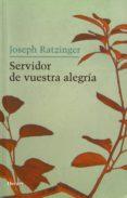 SERVIDOR DE VUESTRA ALEGRIA di RATZINGER, JOSEPH BENEDICTO XVI