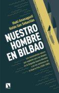NUESTRO HOMBRE EN BILBAO: LOS NACIONALISTAS VASCOS QUE ESPIARON PARA LOS ALIADOS DE LA SEGUNDA GUERRA MUNDIAL Y EN LOS COMIENZOS DE LA GUERRA FRIA (1939-1960) di ANASAGASTI, IÑAKI