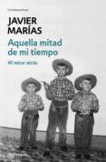 AQUELLA MITAD DE MI TIEMPO: AL MIRAR ATRAS de MARIAS, JAVIER