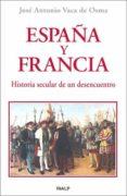 ESPAÑA Y FRANCIA. HISTORIA SECULAR DE UN DESENCUENTRO de VACA DE OSMA, JOSE ANTONIO