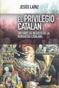EL PRIVILEGIO CATALAN:. 300 AÑOS DE NEGOCIO DE LA BURGUESIA CATALANA di LAINZ, JESUS