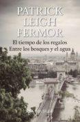 EL TIEMPO DE LOS REGALOS/ ENTRE LOS BOSQUES Y EL AGUA de LEIGH FERMOR, PATRICK