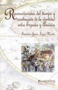 REPRESENTACIONES DEL TIEMPO Y CONSTRUCCION DE LA IDENTIDAD ENTRE ESPAÑA Y AMERICA di LOPEZ MARTIN, FRANCISCO