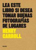 LEA ESTE LIBRO SI DESEA TOMAR BUENAS FOTOGRAFÍAS DE LUGARES di CARROLL, HENRY