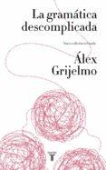 LA GRAMÁTICA DESCOMPLICADA (NUEVA EDICIÓN REVISADA) di GRIJELMO, ALEX