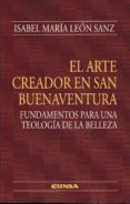 EL ARTE CREADOR EN SAN BUENAVENTURA: FUNDAMENTOS PARA UNA TEOLOGIA DE LA BELLEZA di LEON SANZ, ISABEL MARIA