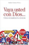 VAYA USTED CON DIOS. COMO RECONSTRUIR LA CREENCIA de GOMEZ PEREZ, RAFAEL