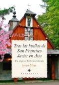 TRAS LAS HUELLAS DE SAN FRANCISCO JAVIER EN ASIA de MINA, JAVIER