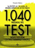 1040 PREGUNTAS TIPO TEST: LEY 40/2015, DE 1 DE OCTUBRE, DEL REGIMEN JURIDICO DEL SECTOR PUBLICO. INCLUYE TEXTO LEGAL CON     INDICE SISTEMATICO Y ANALITICO di VALERA, VICENTE
