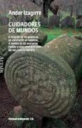 CUIDADORES DE MUNDOS: EL BIOGRAFO DE LOS PEDRUSCOS, UN CONSTRUCTO R DE CALAVERAS, EL HOMBRE DE LAS DOSCIENTAS FUENTES Y OTRAS MEMORIAS VIVAS DEL PAIS VASCO Y NAVARRA di IZAGIRRE, ANDER