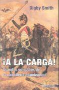 A LA CARGA! LAS MEJORES CARGAS DE LA CABALLERIA DE LA EPOCA NAPOLEONICA di SMITH, DIGBY
