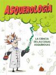 ASQUEROLOGIA: LA CIENCIA DE LAS COSAS ASQUEROSAS di VV.AA.