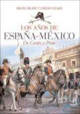 LOS AÑOS DE ESPAÑA EN MEXICO: DE CORTES A PRIM de REY, MIGUEL DEL CANALES, CARLOS
