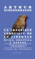 LA IMPOSIBLE CONQUISTA DE LA LIBERTAD: ETICA, POLITICA Y ESTADO di SCHOPENHAUER, ARTHUR