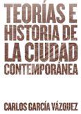TEORIAS E HISTORIA DE LA CIUDAD CONTEMPORANEA di GARCIA VAZQUEZ, CARLOS