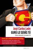 GURU LO SERAS TU: COMO SOBREVIVIR AL MUNDO 2.0 di LEON, JOSE CARLOS