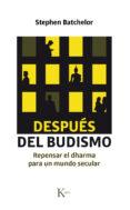 DESPUES DEL BUDISMO: REPENSAR EL DHARMA PARA UN MUNDO SECULAR di BATCHELOR, STEPHEN