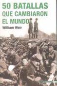 50 BATALLAS QUE CAMBIARON EL MUNDO di WEIR, WILLIAM