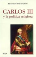 CARLOS III Y LA POLITICA RELIGIOSA di MARTI GILABERT, FRANCISCO