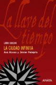 LA LLAVE DEL TIEMPO III : LA CIUDAD INFINITA de ALONSO, ANA  PELEGRIN, JAVIER