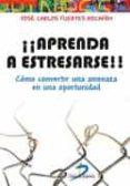 ¡¡APRENDA A ESTRESARSE!!: COMO CONVERTIR UNA AMENAZA EN UNA OPORTUNIDAD di FUERTES ROCAÑIN, JOSE CARLOS