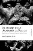 ENIGMA DE LA ACADEMIA DE PLATON: ESCEPTICOS CONTRA DOGMATICOS EN GRECIA CLASICA di ROMAN ALCALA, RAMON