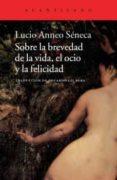 SOBRE LA BREVEDAD DE LA VIDA, EL OCIO Y LA FELICIDAD de SENECA, LUCIO ANNEO